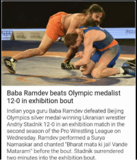 "Beijing, Memes, and Wrestling: Baba Ramdev beats Olympic medalist  12-0 in exhibition bout  Indian yoga guru Baba Ramdev defeated Beijing  Olympics silver medal-winning Ukranian wrestler  Andriy Stadnik 12-0 in an exhibition match in the  second season of the Pro Wrestling League on  Wednesday. Ramdev performed a Surya  Namaskar and chanted Bharat mata ki jai! Vande  Mataram!"" before the bout. Stadnik surrendered  two minutes into the exhibition bout. This happened! Source - Inshorts"