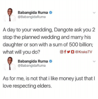 Instagram, Love, and Memes: Babangida Ruma  @Babangida Ruma  A day to your wedding, Dangote ask you 2  stop the planned wedding and marry his  daughter or son with a sum of 500 billion;  what will you do?  Of KraksTV  Babangida Ruma  @Baban gidaRuma  As for me, is not that i like money just that l  love respecting elders. What would you do? 🔸Follow us on 📸 Instagram: @KraksTV | @KraksHQ | @KraksNews 🔁 Twitter: @KraksTV 👻 Snapchat: @KraksTV 🌀Facebook: KraksTV | KraksHQ 🔴 YouTube: KraksHQ