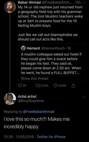 Faith in humanity: partially restored: Babar Ahmad @FreeBabarAhm... 12h  My 14-yr old nephew just returned from  a geography field trip with his gramman  school. The (not Muslim) teachers woke  up at 3am to prepare food for the 10  fasting Muslim boys  Just like we call out Islamophobia we  should call out acts like this  Hemant @hemantbuch 1d  A muslim colleague asked our hotel if  they could give him a snack before  he began his fast. They said ok,  please come down at 2.30 am. When  he went, he found a FULL BUFFET  Show this thread  29 2,245 4,849 T  richè artist  @BoujiSupreme  Replying to @FreeBabarAhmad  I love this  incredibly happy  13:26 11/05/2019 Twitter for iPhone  so much!!! Makes me Faith in humanity: partially restored