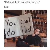 "Girl Memes, Her, and Did: ""Babe all I did was like her pic""  Me:  O U  do that YOU 👏🏼 ARE 👏🏼 NOT 👏🏼 ALLOWED 👏🏼"
