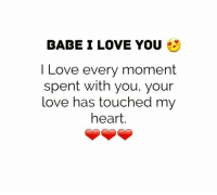 i love you babe: BABE I LOVE YOU  I Love every moment  spent with you, your  love has touched my  heart.
