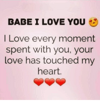 I Love You: BABE I LOVE YOU  I Love every moment  spent with you, your  love has touched my  heart.