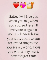 you are my world: Babe, I will love you  when you fail, when  you succeed, even if  everyone is against  you. I will never leave  your side, because you  are everything to me.  You are my world, I love  you with all my heart,  never forget that!