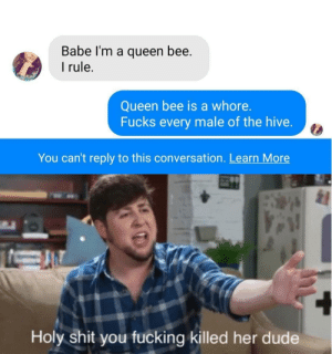 Dude, Fucking, and Shit: Babe I'm a queen bee.  rule.  Queen bee is a whore.  Fucks every male of the hive.  You can't reply to this conversation. Learn More  Holy shit you fucking killed her dude Why are you booing me I'm right.