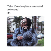 "Dress, Fancy, and Girl Memes: ""Babe, it's nothing fancy so no need  to dress up.""  Me:  @basicbitch  ME pj's for me but ommmmgggggggggggg @kamiosman"