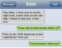 Just a wish 😀: Babe  Messages  Edit  Hey baby. miss you so much  right now, come over so we can  talk. I need to see you  I love  you.  Your call of duty broke, didn't it?  First of all, COD deserves to be  capitalized. And yes.  You're lucky l love you Just a wish 😀