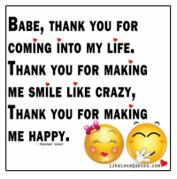 Babe, thank you for coming into my life. Thank you for making me smile like crazy, Thank you for making me happy.: BABE, THANK YOU FOR  COMING INTO MY LIFE.  THANK YOU FOR MAKING  ME SMILE LIKE CRAZY,  THANK YOU FOR MAKING  ME HAPPY.  PRAKHAR SAHAY  Like Love Quotes Com Babe, thank you for coming into my life. Thank you for making me smile like crazy, Thank you for making me happy.