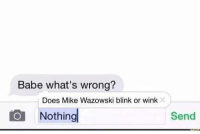 me irl: Babe what's wrong?  Does Mike Wazowski blink or wink  Nothing  Send me irl