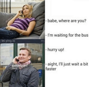Dank, Memes, and Target: babe, where are you?  I'm waiting for the bus  hurry up!  aight, I'll just wait a bit  lei.ying.lo  gettiga  faster **waiting intensifies** by waxy_muffin MORE MEMES
