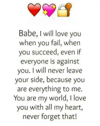 i love you babe: Babe, will love you  when you fail, when  you succeed, even if  everyone is against  you. I will never leave  your side, because you  are everything to me.  You are my world, I love  you with all my heart,  never forget that!