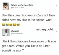 Blackpeopletwitter, Saw, and Soon...: Babes wePerfectRice  @GracaOfDeus  Saw the cutest bodysuit in Zara but they  didn't have my size in the colour I want  urbanyoòbá  Michael  @michaeldera  I think the solution is to eat more until you  get a size. Would you like to do lunch  sometime soon? <p>Here's a real player (via /r/BlackPeopleTwitter)</p>