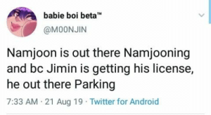 : babie boi beta  TM  @M0ONJIN  Namjoon is out there Namjooning  and bc Jimin is getting his license,  he out there Parking  7:33 AM 21 Aug 19 Twitter for Android