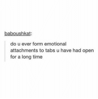Anaconda, Memes, and Time: baboushkat:  do u ever form emotional  attachments to tabs u have had open  for a long time I have like 100 tabs because of this