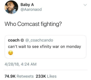 Comcast, Xfinity, and Monday: Baby A  @Aaronaod  Who Comcast fighting?  coach O @_coachcando  can't wait to see xfinity war on monday  4/28/18, 4:24 AM  74.9K Retweets 233K Likes No spoilers please