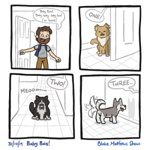 My dog recently lost his eyesight, and he hasn't quite gotten used to greeting me after work [OC]: Baby Bois!  Baby balby baby bais!  m home!  ONE!  TWO!  THREE...  MEO0000  Blake Mattheus Draws  31/10/11 Baby Bois! My dog recently lost his eyesight, and he hasn't quite gotten used to greeting me after work [OC]