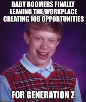 Millennials, Baby, and Got: BABY BOOMERS FINALLY  LEAVING THE WORKPLACE  CREATING JOB OPPORTUNITIES  FOR GENERATION Z Millennials got ducked