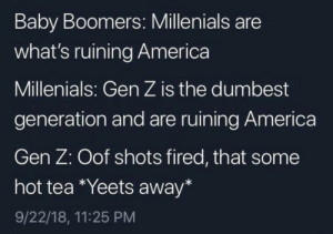 America, Memes, and Baby: Baby Boomers: Millenials are  what's ruining America  Millenials: Gen Z is the dumbest  generation and are ruining America  Gen Z: Oof shots fired, that some  hot tea Yeets away*  9/22/18, 11:25 PM *yeets away* via /r/memes https://ift.tt/2yOukVC