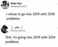 Jay, Shit, and Baby: Baby Boy  @BabyBoyATL  I refuse to go into 2019 with 2018  problems.  JAY  @Jaay_Quiny  Shit, I'm going into 2019 with 2014  problems. Pretty much.. 😂😭 https://t.co/hu2Gog8Ev4