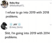 Jay, New Year's, and Shit: Baby Boy  @BabyBoyATL  I refuse to go into 2019 with 2018  problems.  JAY  @Jaay_Quiny  Shit, I'm going into 2019 with 2014  problems New year, same shitty me.
