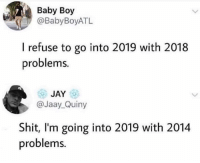 Same problems different year (damn that's dark): Baby Boy  @BabyBoyATL  I refuse to go into 2019 with 2018  problems.  JAY  @Jaay_Quiny  Shit, I'm going into 2019 with 2014  problems. Same problems different year (damn that's dark)