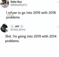 Accurate AF: Baby Boy  @BabyBoyATL  I refuse to go into 2019 with 2018  problems.  @will_ent  JAY  @Jaay Quiny  Shit, I'm going into 2019 with 2014  problems. Accurate AF