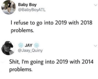 Pile em on: Baby Boy  @BabyBoyATL  I refuse to go into 2019 with 2018  problems.  JAY  @Jaay_Quiny  Shit, I'm going into 2019 with 2014  problems. Pile em on