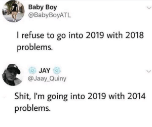 Baby Boy: Baby Boy  @BabyBoyATL  I refuse to go into 2019 with 2018  problems.  JAY  @Jaay_Quiny  Shit, I'm going into 2019 with 2014  problems.