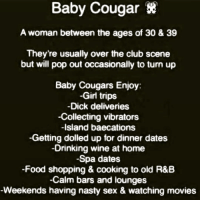 👌🏾😂😂😂😂 pettypost pettyastheycome straightclownin hegotjokes jokesfordays itsjustjokespeople itsfunnytome funnyisfunny randomhumor: Baby  Cougar*  A woman between the ages of 30 & 39  They're usually over the club scene  but will pop out occasionally to turn up  Baby Cougars Enjoy  Girl trips  Dick deliveries  -Collecting vibrators  -Island baecations  -Getting dolled up for dinner dates  -Drinking wine at home  -Spa dates  -Food shopping & cooking to old R&B  -Calm bars and lounges  Weekends having nasty sex & watching movies 👌🏾😂😂😂😂 pettypost pettyastheycome straightclownin hegotjokes jokesfordays itsjustjokespeople itsfunnytome funnyisfunny randomhumor