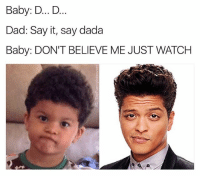 Bruno Mars, Dad, and Maury: Baby: D... D  Dad: Say it, say dada  Baby: DON'T BELIEVE ME JUST WATCHH Bruno Mars needs to visit Maury because the resemblance is uncannable. Look it up.