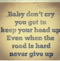 keep your head up: Baby don't cry  you got to  keep your head up  Even when the  road is hard  never give up