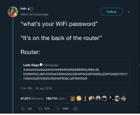 "nvm ill just use up my data: baby g)  Follow  @germanndasavage  ""what's your WiFi password""  ""It's on the back of the router""  Router:  Lady Gaga @ladygaga  AAAAAAAAAAAAAHHHHHRHRGRGRGRRRGURBHJB  EORWPSOJWPJORGWOIRGWSGODEWPGOHEPWO9GJEDPOKSD!!!!  !!!0924QU8T63095JRGHWPE09UJOPWHRGW  7:44 PM-19 Jan 2019  47,073 Retweets  159,715 Likes  1 ●  »,  133 47K 160K nvm ill just use up my data"