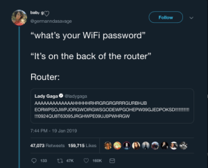 "nvm ill just use up my data by radiocomicsescapist MORE MEMES: baby g)  Follow  @germanndasavage  ""what's your WiFi password""  ""It's on the back of the router""  Router:  Lady Gaga @ladygaga  AAAAAAAAAAAAAHHHHHRHRGRGRGRRRGURBHJB  EORWPSOJWPJORGWOIRGWSGODEWPGOHEPWO9GJEDPOKSD!!!!  !!!0924QU8T63095JRGHWPE09UJOPWHRGW  7:44 PM-19 Jan 2019  47,073 Retweets  159,715 Likes  1 ●  »,  133 47K 160K nvm ill just use up my data by radiocomicsescapist MORE MEMES"