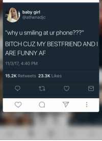 Af, Bitch, and Funny: baby girl  @athenadjc  ?a?  Why u smiling at ur phone??  BITCH CUZ MY BESTFRIEND ANDI  ARE FUNNY AF  11/3/17, 4:40 PM  15.2K Retweets 23.3K Likes Follow me for more pins@Aasiagyal Add me on Snapchat:aasiaaa27