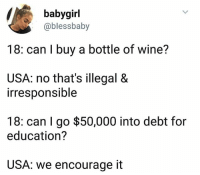 I post this as I sip my third glass of wine.: baby girl  @bless baby  18: can buy a bottle of wine?  USA: no that's illegal &  irresponsible  18: can go $50,000 into debt for  education?  USA: We encourage it I post this as I sip my third glass of wine.