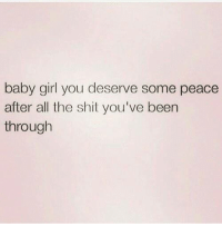 💯: baby girl you deserve some peace  after all the shit you've been  through 💯
