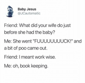 "Awkwardness intensifies.: Baby Jesus  @JCautomatic  Friend: What did your wife do just  before she had the baby?  Me: She went ""FUUUUUUUUCK!"" and  a bit of poo came out.  Friend: I meant work wise.  Me: oh, book keeping. Awkwardness intensifies."