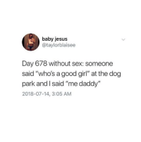 "Jesus, Meme, and Sex: baby jesus  @taylorblaisee  Day 678 without sex: someone  said ""who's a good girl"" at the dog  park and I said ""me daddy""  2018-07-14, 3:05 AM Y'all gotta checkout @unlovedslut it's the funniest meme page on Insta! 🤣 @unlovedslut 🤯"