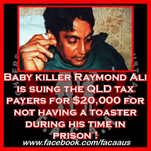 Ali, Apparently, and Blessed: BABY KILLER RAYMOND ALI  is SUING THE QLD TAX  PAYERS FOR $20,000 FOR  NOT HAVING ATOASTER  DURING HIS TIME IN  PRISON!  www.facebook.com/facaaus Baby killer Raymond Akhtar Ali is suing the QLD tax payers for $20,000 for not having a toaster during his time in prison !  This story just proves that we do not even slightly have a justice system, there is no justice here! This isn't the first time we've been sued by this baby killing coward and the first time he did so…. He was successful !  :::::::TRIGGER WARNING:::::::  When Raymond Ali first came to our attention back in 1998, it was when the butcher had murdered his minutes old baby girl. He then took her, not even day old body, put it through his butcher's saw to cut the body in half, he then removed her reproductive organs, allegedly so he could bury her more easily !  That poor baby girl !  He did this horrific act. He was convicted of doing so and sent to prison for life (which was 20 years back then), he served 17 years and was then deported back to his country of origin, but not before he successfully sued the QLD government.  Akhtar Ali sued the QLD government and by extension the tax payers of QLD for being given vegetarian meals for 4 months while in a prison hospital. He was allegedly told there were no Halal meals available for him to eat and he had to 'endure' vegetarian meals instead.  For this, Akhtar Ali was given $3000.  It may not seem like much in terms of other court case payouts, but as far as I am concerned and we at FACAA are concerned, HE SHOULD NOT HAVE BEEN GIVEN A SINGLE CENT !  At no stage should a baby murderer be given access to the ability to sue the state for not being given food that was blessed ! What the hell ! $3000 for not being given food, he wasn't poisoned, he wasn't starved, he was given vegetarian meals so he didn't have to eat meat that was not blessed, his nutritional needs were entirely met and still he was able to sue the state government ! Absolutely abhorrent !  So now he is suing us for a different reason, from somewhere across the seas we are being sued because he was denied access to a toaster !  That's right, you read that one correctly.... he did not have a toaster.  Which is according to his complaint to the Queensland Civil and Administrative Tribunal (QCAT).  According to his QCAT complaint despite the fact that most prisoners did not have a personal sandwich maker, it was Ali's right, because he had special religious needs. As a Muslim he could not use sandwich makers that had been used on pork products, so during a two week stay at Brisbane's Princess Alexandra Hospital in 2016 he was denied a personal toaster. His complaint says that he needs his own toaster due to his Halal requirements and because he did not get one he is now suing the QLD government and as such the QLD tax payers.  Apparently being told that he could wash the griller that the other prisoners were using was unacceptable by Ali and he has a right to sue according to QCAT.   He is demanding a $20,000 payout for this perceived insult. He was not harmed, by not having his own personal toaster, during his time behind bars for brutally murdering his less than one day old daughter. He was not nutritionally disadvantaged by not having the toaster while serving time for murdering his baby girl and he has not lost any quality of life what-so-ever for not having a toaster for 2 weeks while serving 17 years for murdering his baby daughter.  Why now does he get to sue the QLD tax payers for another $20,000 ?  Personally, I feel if we remove the civil administrative tribunal, from all states, e e would go a long way to bringing the justice back to our legal system as it is always the civil administrative tribunals that are giving back working with children checks to convicted child rapists, or letting baby killers sue the state for not having a toaster,  or stopping the deportation of convicted child raping priests.. the list goes on but all these tribunals seem to me to do is help criminals get what they are legally, but certainly not morally, entitled to.  Those who murder their babies before they have even lived their first full day on this earth should have forfeited their rights to ever again breath free air, the fact that this monster has the rights to sue the tax payers of Australia just shows the absolute insanity of the civil and administrative tribunals. They only exist to ensure the loopholes criminals have, can be exploited.  Baby killers should have no rights ! No right to be free ! Certainly no right to sue the state because they didn't have a toaster ! This is nothing short of insanity !  #FACAA #ProudFACAA #RaymondAli #ChildKiller #Killer #Murder #SuedTheState #DoesntDeserveAnything #Monster #NeverToBeReleased #QLD #QLDPOL #QLDPolice #GotDeported #GuardiansOfTheInnocent #VoiceForTheVoiceless #HopeForTheHopeless #ChildrensChampions #EndingChildAbuse #RaisingAwareness #ChangingLives #HealingSurvivors #ChangingLaws #Laws #Law #Legal #LegalReform #JuliasJustice #PhoenixProgram #FromHellWeRise #SaveTheKids  https://www.dailymail.co.uk/news/article-6896079/Monster-murdered-newborn-daughter-demands-compensation-wasnt-allowed-toaster.html?fbclid=IwAR2bvCefgjfIgDXigu5wticZSSvvCp4hwUh6W-56A6N5vFfTehvCLBiRF7E