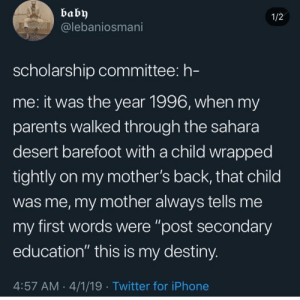 """Blackpeopletwitter, Destiny, and Funny: baby  @lebaniosmani  1/2  scholarship committee: h-  me: it was the year 1996, when my  parents Walked througn the sahara  desert barefoot with a child wrapped  tightly on my mother's back, that child  was me, my mother always tells me  my first words were """"post secondary  education"""" this is my destiny  4:57 AM 4/1/19 Twitter for iPhone I ain't even had a pot to piss in"""