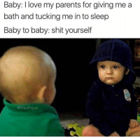 Shitting your pants is cool (@masipopal): Baby: love my parents for giving me a  bath and tucking me into sleep  Baby to baby: shit yourself  @Masi Popal Shitting your pants is cool (@masipopal)
