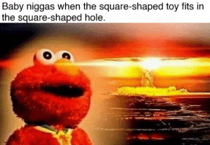 Square, Baby, and Hole: Baby niggas when the square-shaped toy fits in  the square-shaped hole G O O G O O G A G A