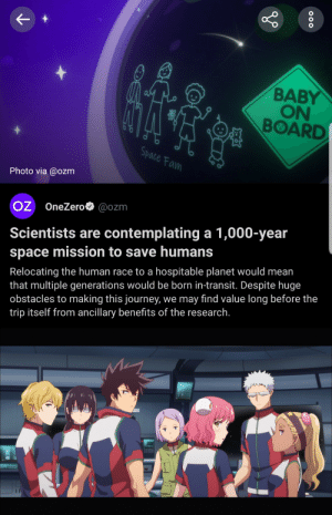 Anime, Fam, and Journey: BABY  ON  BOARD  Space Fam  Photo via @ozm  OZ OneZero @ozm  Scientists are contemplating a 1,000-year  space mission to save humans  Relocating the human race to a hospitable planet would mean  that multiple generations would be born in-transit. Despite huge  obstacles to making this journey, we may find value long before the  trip itself from ancillary benefits of the research.  000 [Astra lost in space] Waifus coming to your galaxy soon.