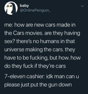 7-Eleven, Cars, and Fucking: baby  @OnlinePenguin_  me: how are new cars made in  the Cars movies. are they having  sex? there's no humans in that  universe making the cars. they  have to be fucking, but how. how  do they fuck if they're cars  7-eleven cashier: idk man can u  please just put the gun down Good question