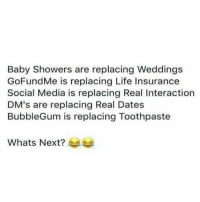 Life, Memes, and Social Media: Baby Showers are replacing Weddings  GoFundMe is replacing Life Insurance  Social Media is replacing Real Interaction  's are replacing Real Dates  BubbleGum is replacing Toothpaste  Whats Next? 💯 Shits getting spooky out here..☠😂😂