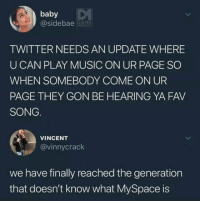 Bad, Music, and MySpace: baby  @sidebae ANS  TWITTER NEEDS AN UPDATE WHERE  UCAN PLAY MUSIC ON UR PAGE SO  WHEN SOMEBODY COME ON UR  PAGE THEY GON BE HEARING YA FAV  SONG.  VINCENT  @vinnycrack  we have finally reached the generation  that doesn't know what MySpace is Feels bad man