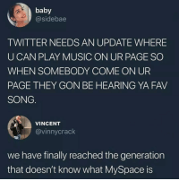 Funny, Music, and MySpace: baby  @sidebae  TWITTER NEEDS AN UPDATE WHERE  U CAN PLAY MUSIC ON UR PAGE SO  WHEN SOMEBODY COME ON UR  PAGE THEY GON BE HEARING YA FAV  SONG  VINCENT  @vinnycrack  we have finally reached the generation  that doesn't know what MySpace is Scary thought