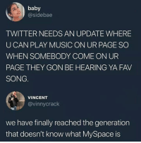 Music, MySpace, and Twitter: baby  @sidebae  TWITTER NEEDS AN UPDATE WHERE  U CAN PLAY MUSIC ON UR PAGE SO  WHEN SOMEBODY COME ON UR  PAGE THEY GON BE HEARING YA FAV  SONG  VINCENT  @vinnycrack  we have finally reached the generation  that doesn't know what MySpace is 😩💀