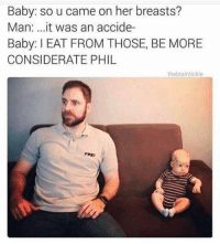 Buzz: Baby: so u came on her breasts?  Man  it was an accide  Baby: l EAT FROM THOSE, BE MORE  CONSIDERATE PHIL  the brain tickle Buzz