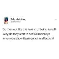 Memes, Baby, and 🤖: Baby stainless  @heymolz  Do men not like the feeling of being loved?  Why do they start to act like monkeys  when you show them genuine affection? No really tho, whyy?? 😂😂👇🏾 . KraksTV