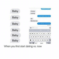 Right side is better though: Baby  U funny  Looking  Okay daddy long neck  Baby  Big head ass  Baby  You stil ike me though  Baby  Q W E R T Y U I  Baby  A S D F G H J K L  Baby  123 0  space  When you first start dating vs. now Right side is better though